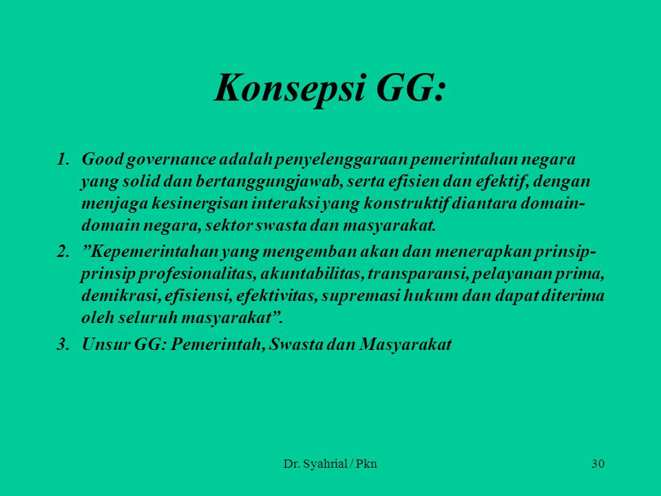 Konsepsi GG: 1.Good governance adalah penyelenggaraan pemerintahan negara yang solid dan bertanggungjawab, serta efisien dan efektif, dengan menjaga kesinergisan interaksi yang konstruktif diantara domain- domain negara, sektor swasta dan masyarakat.