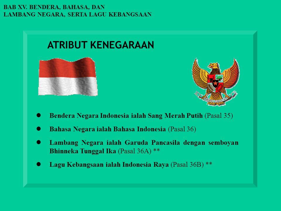 BAB XV. BENDERA, BAHASA, DAN LAMBANG NEGARA, SERTA LAGU KEBANGSAAN ATRIBUT KENEGARAAN Bendera Negara Indonesia ialah Sang Merah Putih (Pasal 35) Bahas
