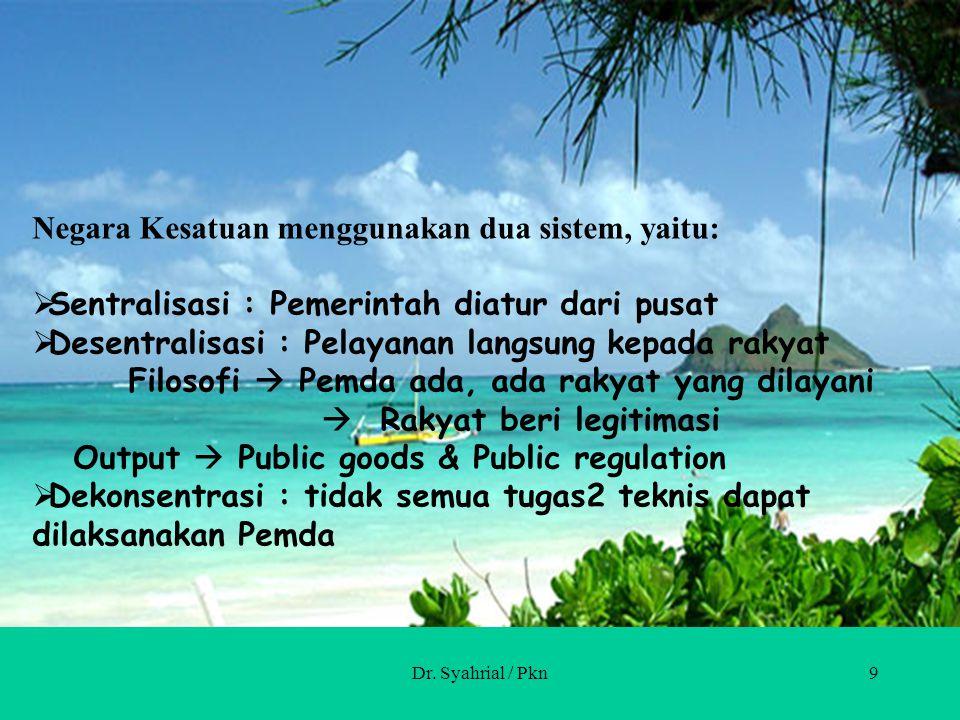 Dr. Syahrial / Pkn9 Negara Kesatuan menggunakan dua sistem, yaitu:  Sentralisasi : Pemerintah diatur dari pusat  Desentralisasi : Pelayanan langsung
