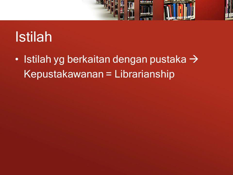 Istilah Istilah yg berkaitan dengan pustaka  Kepustakawanan = Librarianship