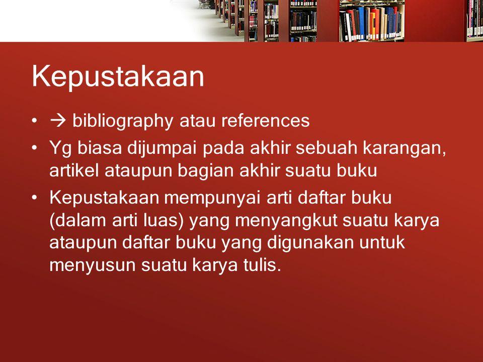 Kepustakaan  bibliography atau references Yg biasa dijumpai pada akhir sebuah karangan, artikel ataupun bagian akhir suatu buku Kepustakaan mempunyai arti daftar buku (dalam arti luas) yang menyangkut suatu karya ataupun daftar buku yang digunakan untuk menyusun suatu karya tulis.