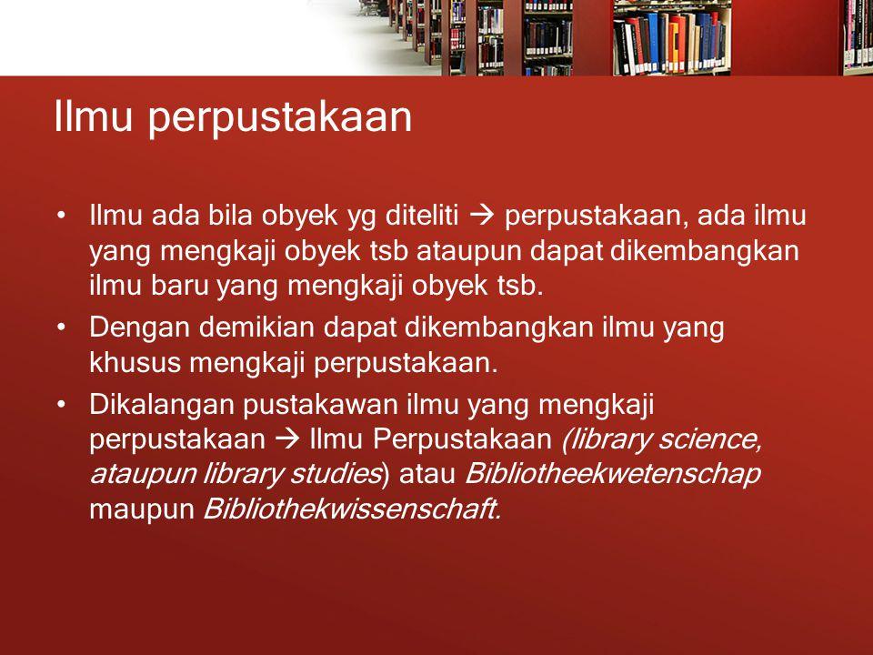 Ilmu perpustakaan Ilmu ada bila obyek yg diteliti  perpustakaan, ada ilmu yang mengkaji obyek tsb ataupun dapat dikembangkan ilmu baru yang mengkaji obyek tsb.