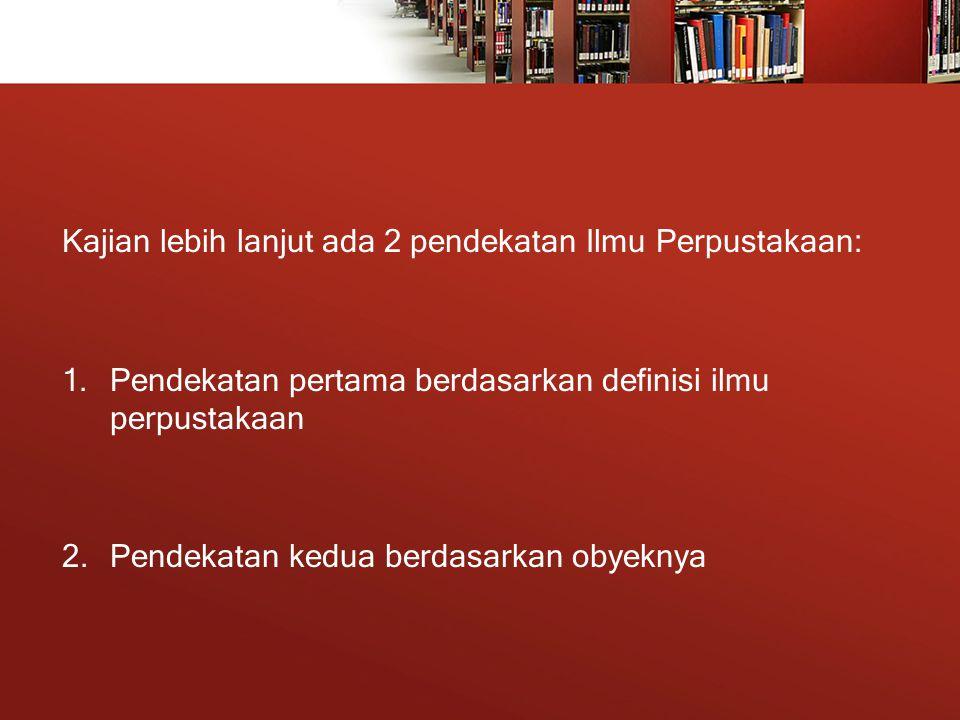 Kajian lebih lanjut ada 2 pendekatan Ilmu Perpustakaan: 1.Pendekatan pertama berdasarkan definisi ilmu perpustakaan 2.Pendekatan kedua berdasarkan obyeknya