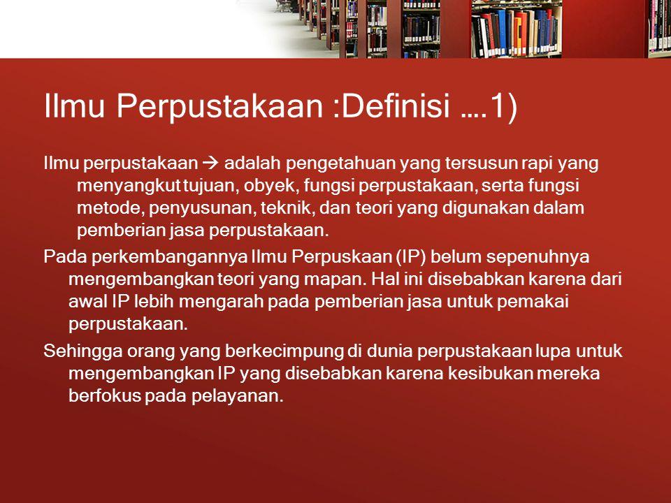 Ilmu Perpustakaan :Definisi ….1) Ilmu perpustakaan  adalah pengetahuan yang tersusun rapi yang menyangkut tujuan, obyek, fungsi perpustakaan, serta fungsi metode, penyusunan, teknik, dan teori yang digunakan dalam pemberian jasa perpustakaan.