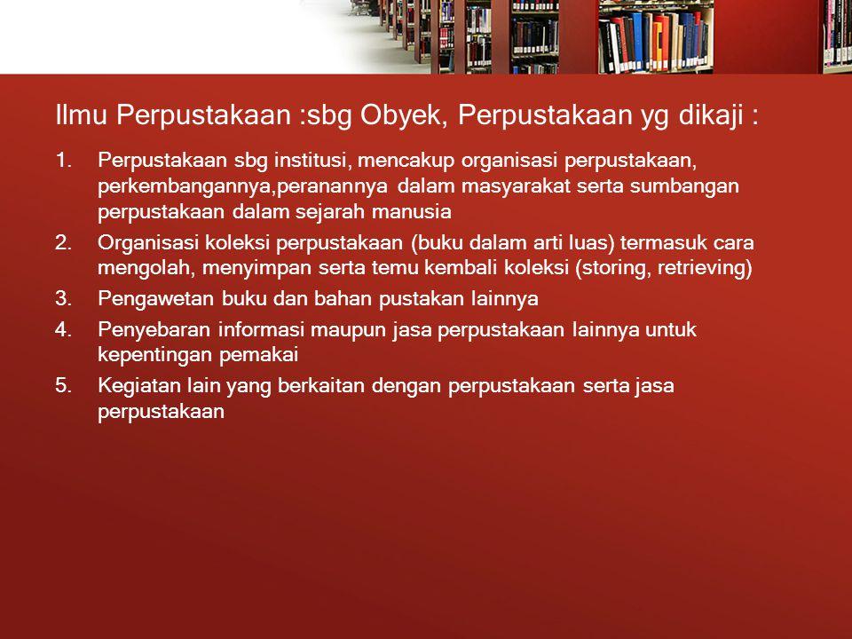 Ilmu Perpustakaan :sbg Obyek, Perpustakaan yg dikaji : 1.Perpustakaan sbg institusi, mencakup organisasi perpustakaan, perkembangannya,peranannya dalam masyarakat serta sumbangan perpustakaan dalam sejarah manusia 2.Organisasi koleksi perpustakaan (buku dalam arti luas) termasuk cara mengolah, menyimpan serta temu kembali koleksi (storing, retrieving) 3.Pengawetan buku dan bahan pustakan lainnya 4.Penyebaran informasi maupun jasa perpustakaan lainnya untuk kepentingan pemakai 5.Kegiatan lain yang berkaitan dengan perpustakaan serta jasa perpustakaan