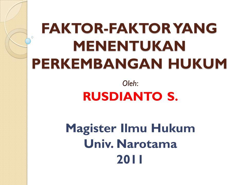 FAKTOR-FAKTOR YANG MENENTUKAN PERKEMBANGAN HUKUM Oleh: RUSDIANTO S. Magister Ilmu Hukum Univ. Narotama 2011