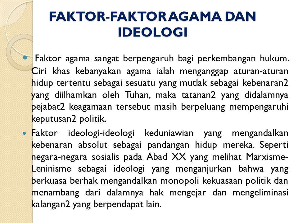 FAKTOR-FAKTOR AGAMA DAN IDEOLOGI Faktor agama sangat berpengaruh bagi perkembangan hukum. Ciri khas kebanyakan agama ialah menganggap aturan-aturan hi