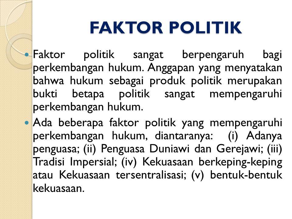 FAKTOR POLITIK Faktor politik sangat berpengaruh bagi perkembangan hukum. Anggapan yang menyatakan bahwa hukum sebagai produk politik merupakan bukti