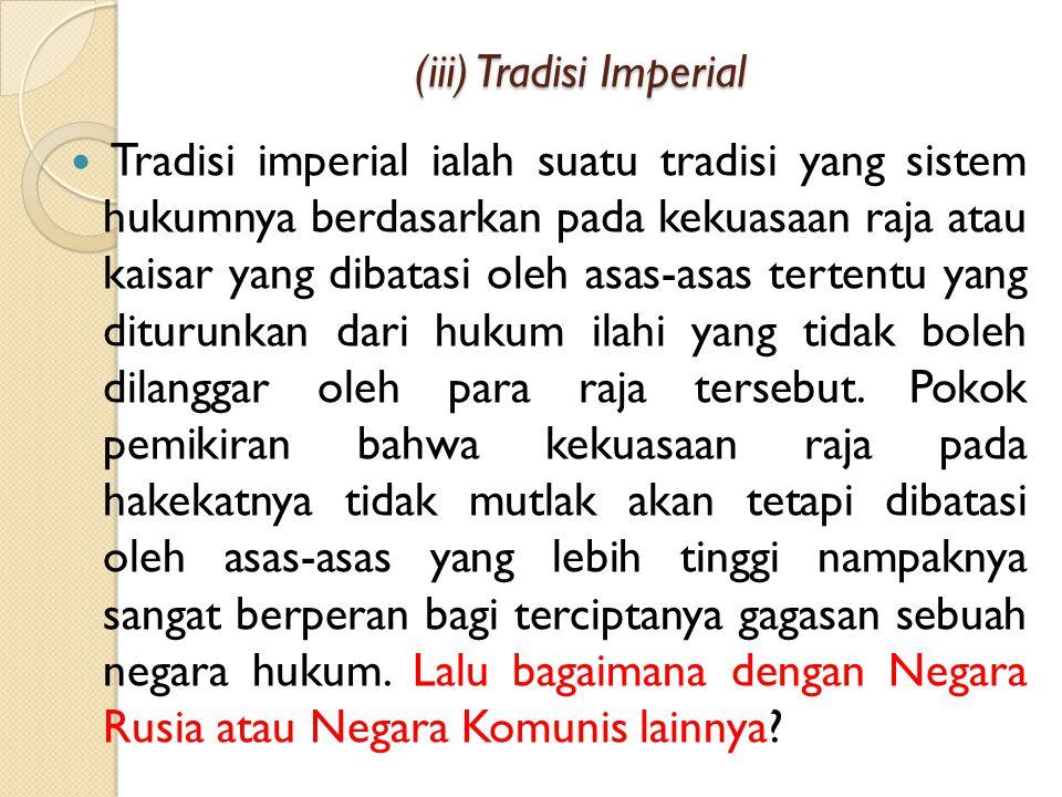 (iii) Tradisi Imperial (iii) Tradisi Imperial Tradisi imperial ialah suatu tradisi yang sistem hukumnya berdasarkan pada kekuasaan raja atau kaisar yang dibatasi oleh asas-asas tertentu yang diturunkan dari hukum ilahi yang tidak boleh dilanggar oleh para raja tersebut.