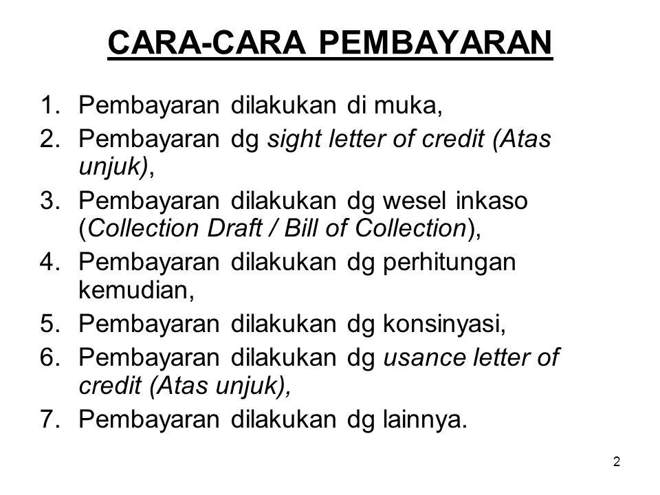 CARA-CARA PEMBAYARAN 1.Pembayaran dilakukan di muka, 2.Pembayaran dg sight letter of credit (Atas unjuk), 3.Pembayaran dilakukan dg wesel inkaso (Coll