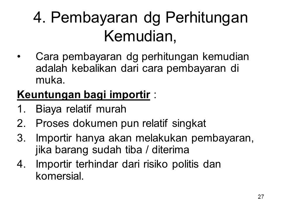 4. Pembayaran dg Perhitungan Kemudian, Cara pembayaran dg perhitungan kemudian adalah kebalikan dari cara pembayaran di muka. Keuntungan bagi importir