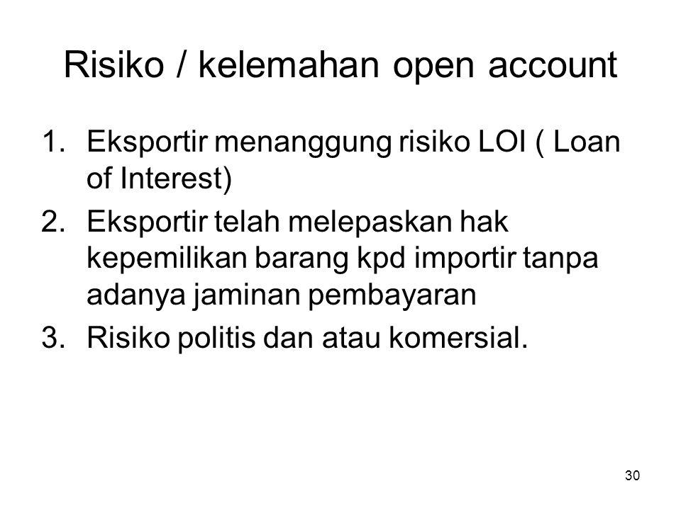Risiko / kelemahan open account 1.Eksportir menanggung risiko LOI ( Loan of Interest) 2.Eksportir telah melepaskan hak kepemilikan barang kpd importir
