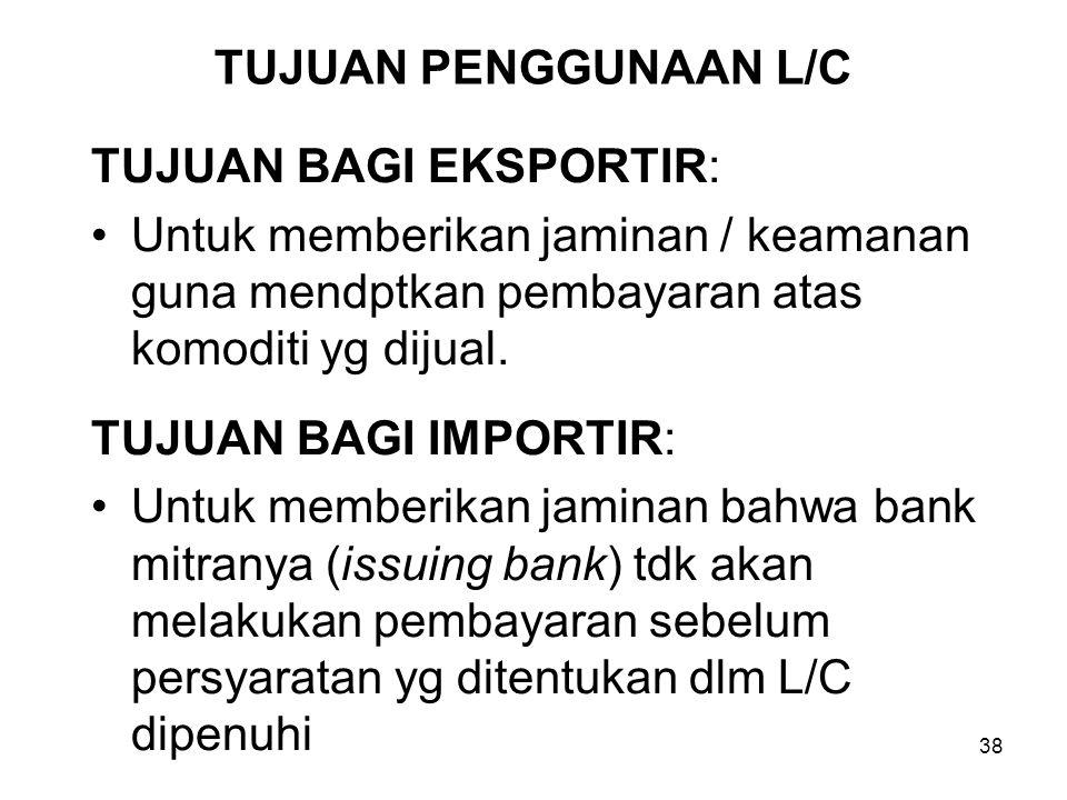 TUJUAN PENGGUNAAN L/C TUJUAN BAGI EKSPORTIR: Untuk memberikan jaminan / keamanan guna mendptkan pembayaran atas komoditi yg dijual. TUJUAN BAGI IMPORT