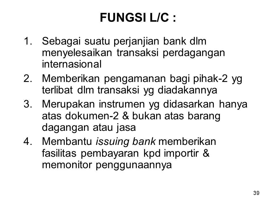 FUNGSI L/C : 1.Sebagai suatu perjanjian bank dlm menyelesaikan transaksi perdagangan internasional 2.Memberikan pengamanan bagi pihak-2 yg terlibat dl