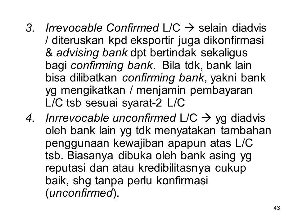 3.Irrevocable Confirmed L/C  selain diadvis / diteruskan kpd eksportir juga dikonfirmasi & advising bank dpt bertindak sekaligus bagi confirming bank