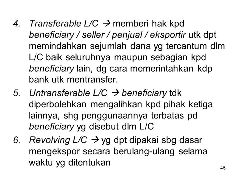 4.Transferable L/C  memberi hak kpd beneficiary / seller / penjual / eksportir utk dpt memindahkan sejumlah dana yg tercantum dlm L/C baik seluruhnya