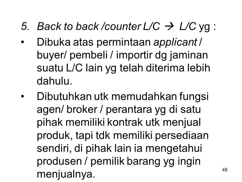 5.Back to back /counter L/C  L/C yg : Dibuka atas permintaan applicant / buyer/ pembeli / importir dg jaminan suatu L/C lain yg telah diterima lebih