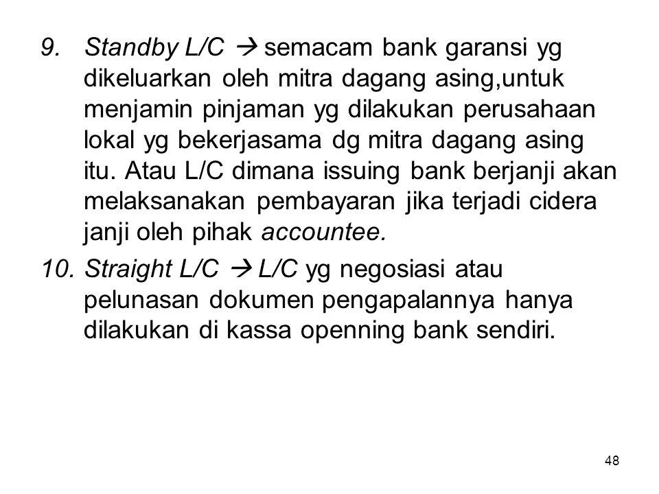 9.Standby L/C  semacam bank garansi yg dikeluarkan oleh mitra dagang asing,untuk menjamin pinjaman yg dilakukan perusahaan lokal yg bekerjasama dg mi