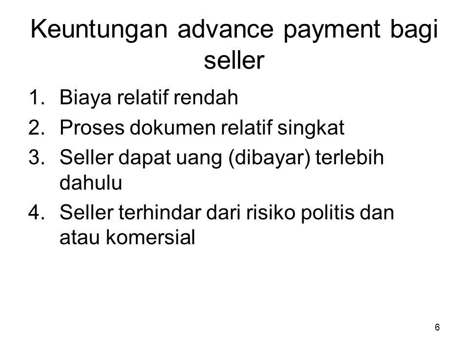 Keuntungan advance payment bagi seller 1.Biaya relatif rendah 2.Proses dokumen relatif singkat 3.Seller dapat uang (dibayar) terlebih dahulu 4.Seller