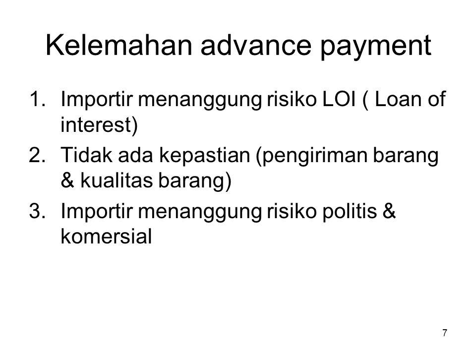Kelemahan advance payment 1.Importir menanggung risiko LOI ( Loan of interest) 2.Tidak ada kepastian (pengiriman barang & kualitas barang) 3.Importir
