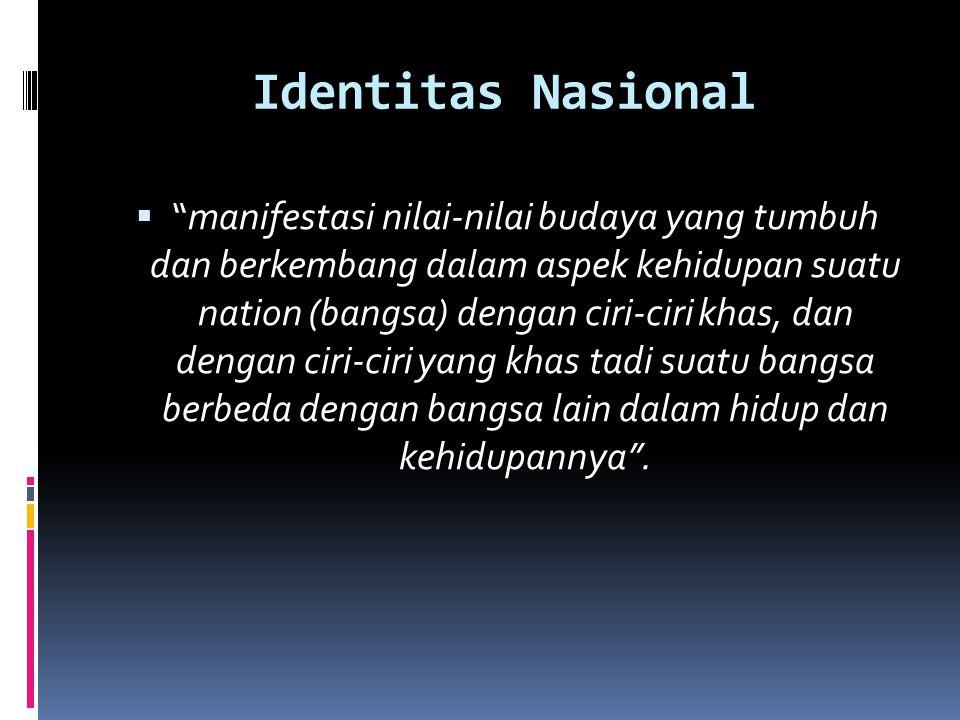 Identitas Nasional  manifestasi nilai-nilai budaya yang tumbuh dan berkembang dalam aspek kehidupan suatu nation (bangsa) dengan ciri-ciri khas, dan dengan ciri-ciri yang khas tadi suatu bangsa berbeda dengan bangsa lain dalam hidup dan kehidupannya .