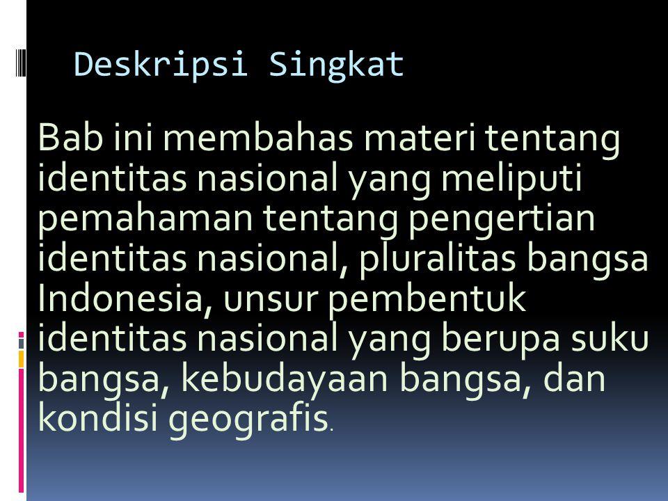 Deskripsi Singkat Bab ini membahas materi tentang identitas nasional yang meliputi pemahaman tentang pengertian identitas nasional, pluralitas bangsa Indonesia, unsur pembentuk identitas nasional yang berupa suku bangsa, kebudayaan bangsa, dan kondisi geografis.
