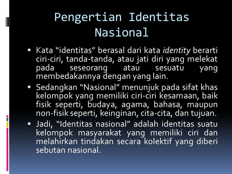 Pengertian Identitas Nasional  Kata identitas berasal dari kata identity berarti ciri-ciri, tanda-tanda, atau jati diri yang melekat pada seseorang atau sesuatu yang membedakannya dengan yang lain.