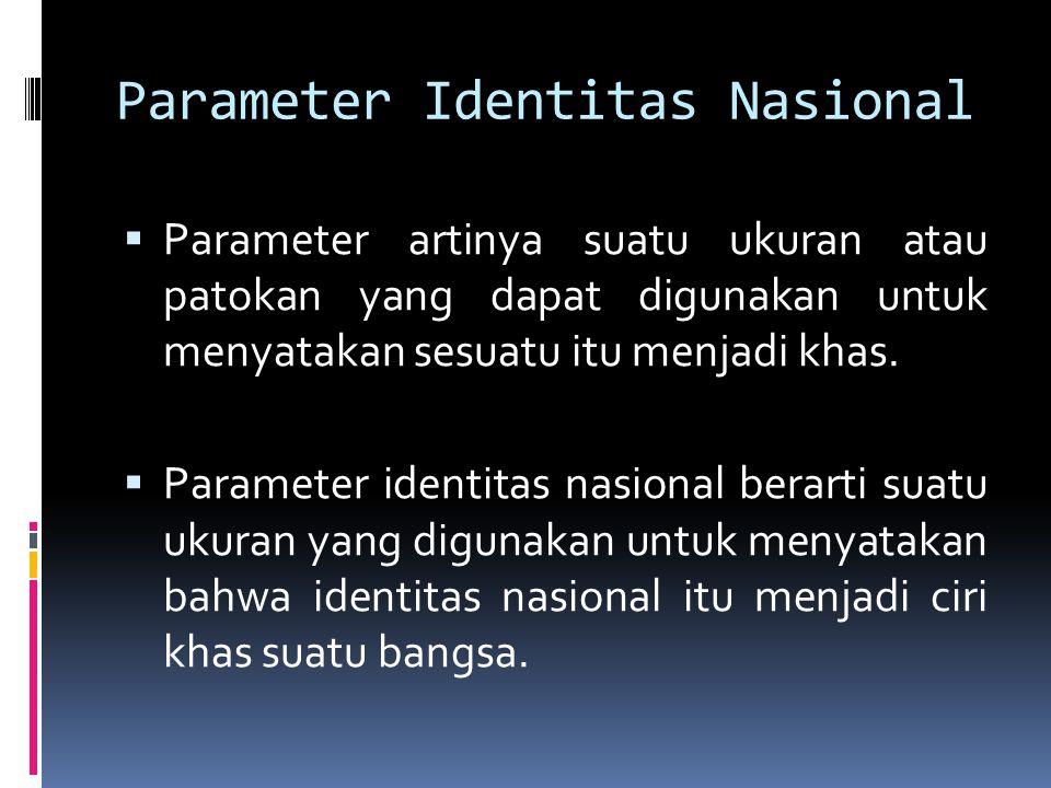 Parameter Identitas Nasional  Parameter artinya suatu ukuran atau patokan yang dapat digunakan untuk menyatakan sesuatu itu menjadi khas.