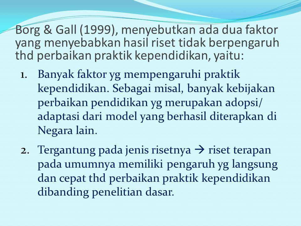Borg & Gall (1999), menyebutkan ada dua faktor yang menyebabkan hasil riset tidak berpengaruh thd perbaikan praktik kependidikan, yaitu: 1.