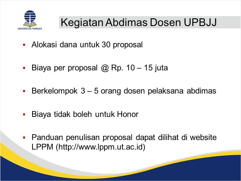 Kegiatan Abdimas Dosen UPBJJ  Alokasi dana untuk 30 proposal  Biaya per proposal @ Rp.
