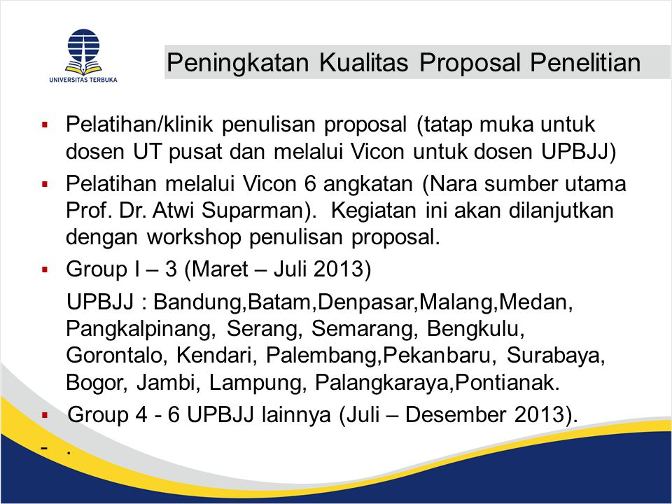 Peningkatan Kualitas Proposal Penelitian  Pelatihan/klinik penulisan proposal (tatap muka untuk dosen UT pusat dan melalui Vicon untuk dosen UPBJJ)  Pelatihan melalui Vicon 6 angkatan (Nara sumber utama Prof.