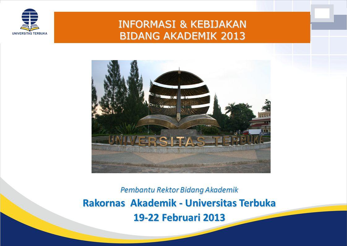 INFORMASI & KEBIJAKAN BIDANG AKADEMIK 2013 Pembantu Rektor Bidang Akademik Rakornas Akademik - Universitas Terbuka 19-22 Februari 2013