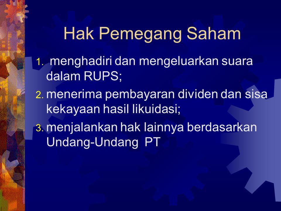 Hak Pemegang Saham 1. menghadiri dan mengeluarkan suara dalam RUPS; 2. menerima pembayaran dividen dan sisa kekayaan hasil likuidasi; 3. menjalankan h