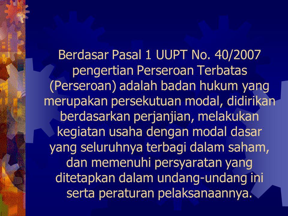 Berdasar Pasal 1 UUPT No. 40/2007 pengertian Perseroan Terbatas (Perseroan) adalah badan hukum yang merupakan persekutuan modal, didirikan berdasarkan