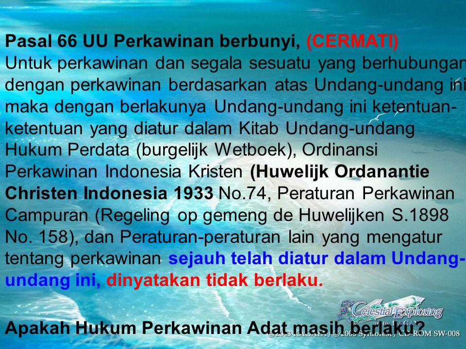 Pasal 66 UU Perkawinan berbunyi, (CERMATI) Untuk perkawinan dan segala sesuatu yang berhubungan dengan perkawinan berdasarkan atas Undang-undang ini, maka dengan berlakunya Undang-undang ini ketentuan- ketentuan yang diatur dalam Kitab Undang-undang Hukum Perdata (burgelijk Wetboek), Ordinansi Perkawinan Indonesia Kristen (Huwelijk Ordanantie Christen Indonesia 1933 No.74, Peraturan Perkawinan Campuran (Regeling op gemeng de Huwelijken S.1898 No.