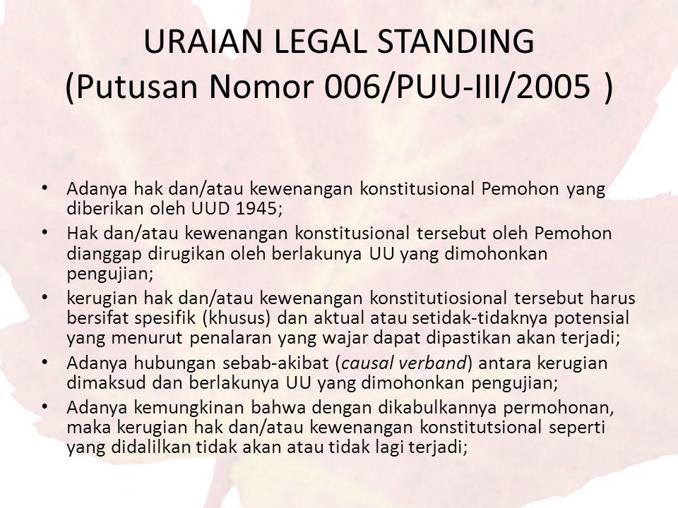 URAIAN LEGAL STANDING (Putusan Nomor 006/PUU-III/2005 ) Adanya hak dan/atau kewenangan konstitusional Pemohon yang diberikan oleh UUD 1945; Hak dan/atau kewenangan konstitusional tersebut oleh Pemohon dianggap dirugikan oleh berlakunya UU yang dimohonkan pengujian; kerugian hak dan/atau kewenangan konstitutiosional tersebut harus bersifat spesifik (khusus) dan aktual atau setidak-tidaknya potensial yang menurut penalaran yang wajar dapat dipastikan akan terjadi; Adanya hubungan sebab-akibat (causal verband) antara kerugian dimaksud dan berlakunya UU yang dimohonkan pengujian; Adanya kemungkinan bahwa dengan dikabulkannya permohonan, maka kerugian hak dan/atau kewenangan konstitutsional seperti yang didalilkan tidak akan atau tidak lagi terjadi;