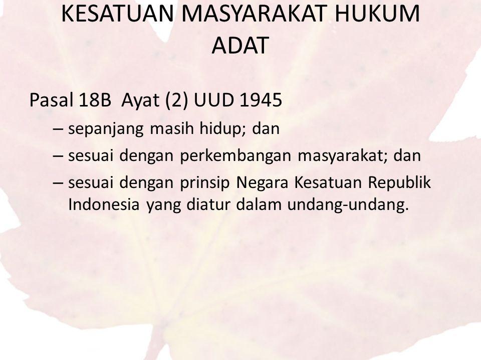 Pasal 18B Ayat (2) UUD 1945 – sepanjang masih hidup; dan – sesuai dengan perkembangan masyarakat; dan – sesuai dengan prinsip Negara Kesatuan Republik Indonesia yang diatur dalam undang-undang.