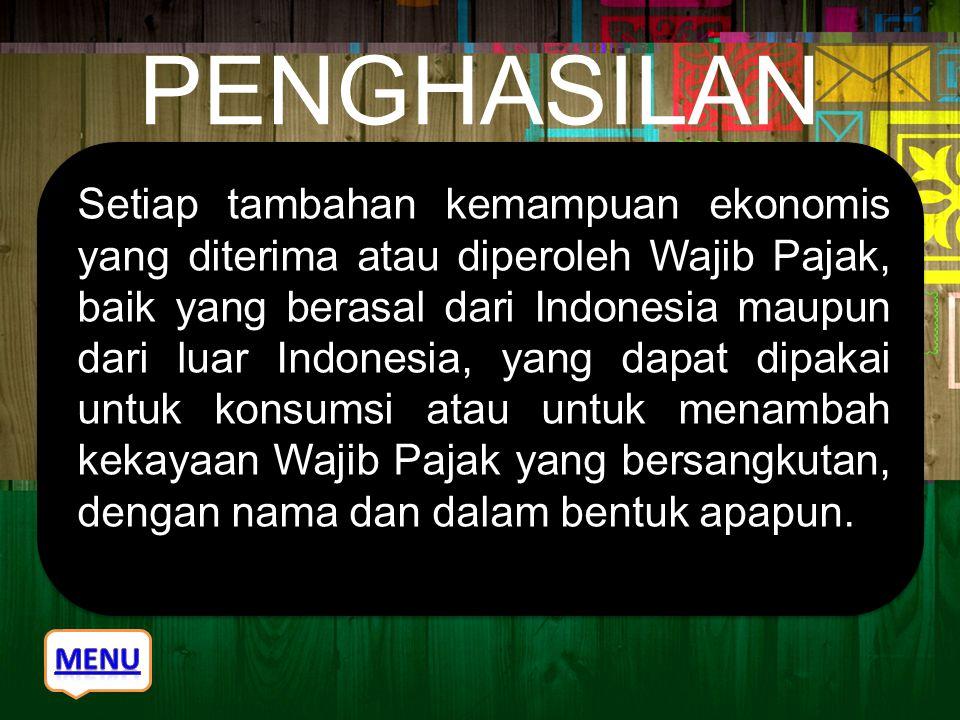 PENGHASILAN Setiap tambahan kemampuan ekonomis yang diterima atau diperoleh Wajib Pajak, baik yang berasal dari Indonesia maupun dari luar Indonesia,