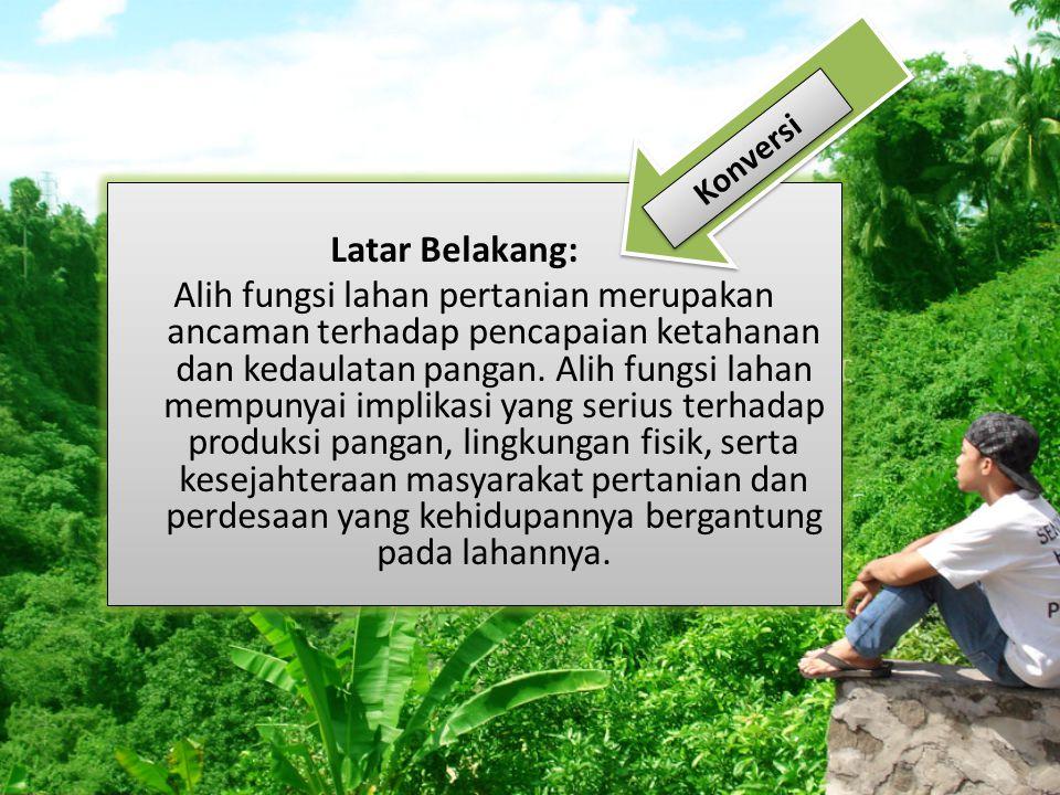 Latar Belakang: Alih fungsi lahan pertanian merupakan ancaman terhadap pencapaian ketahanan dan kedaulatan pangan.
