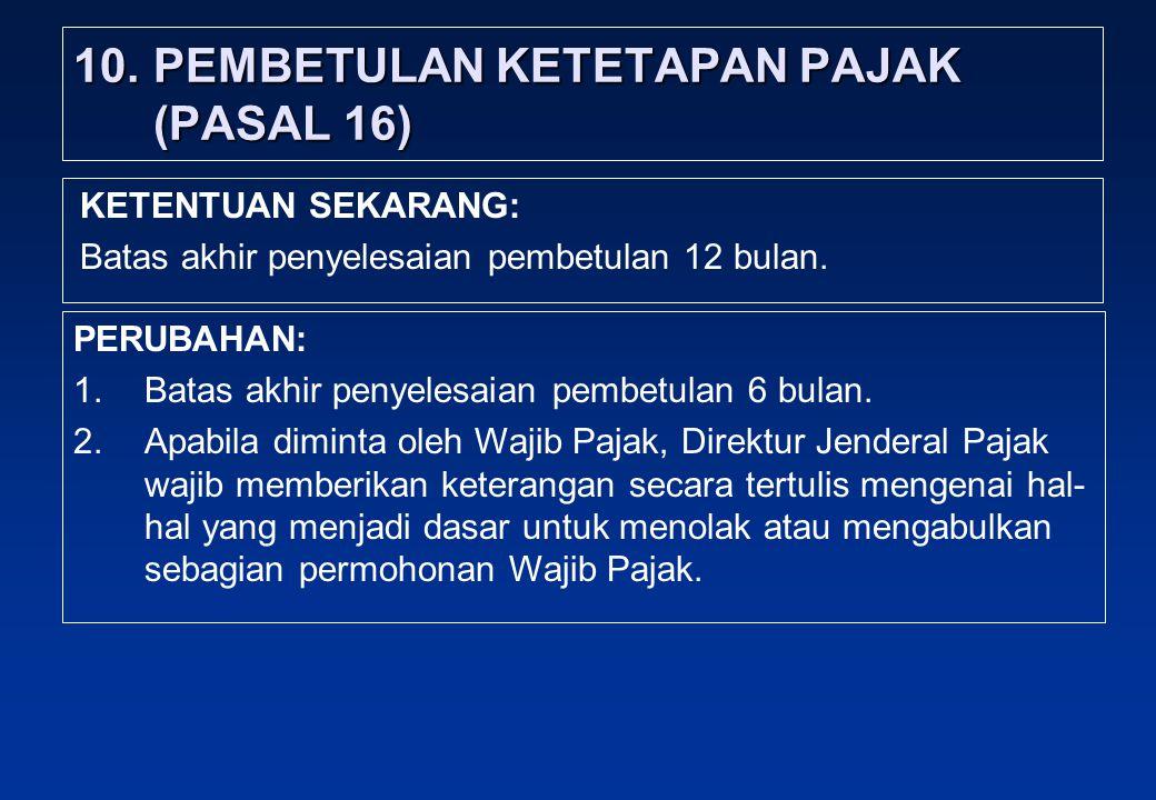 10.PEMBETULAN KETETAPAN PAJAK (PASAL 16) PERUBAHAN: 1.Batas akhir penyelesaian pembetulan 6 bulan.