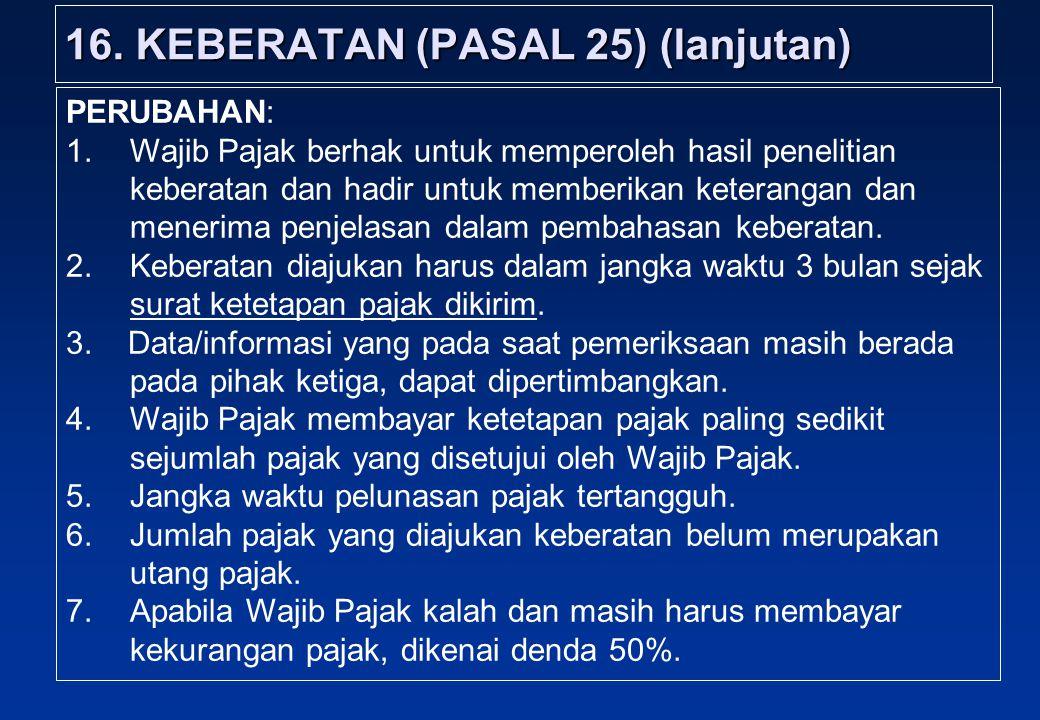 16. KEBERATAN (PASAL 25) (lanjutan) PERUBAHAN: 1.Wajib Pajak berhak untuk memperoleh hasil penelitian keberatan dan hadir untuk memberikan keterangan