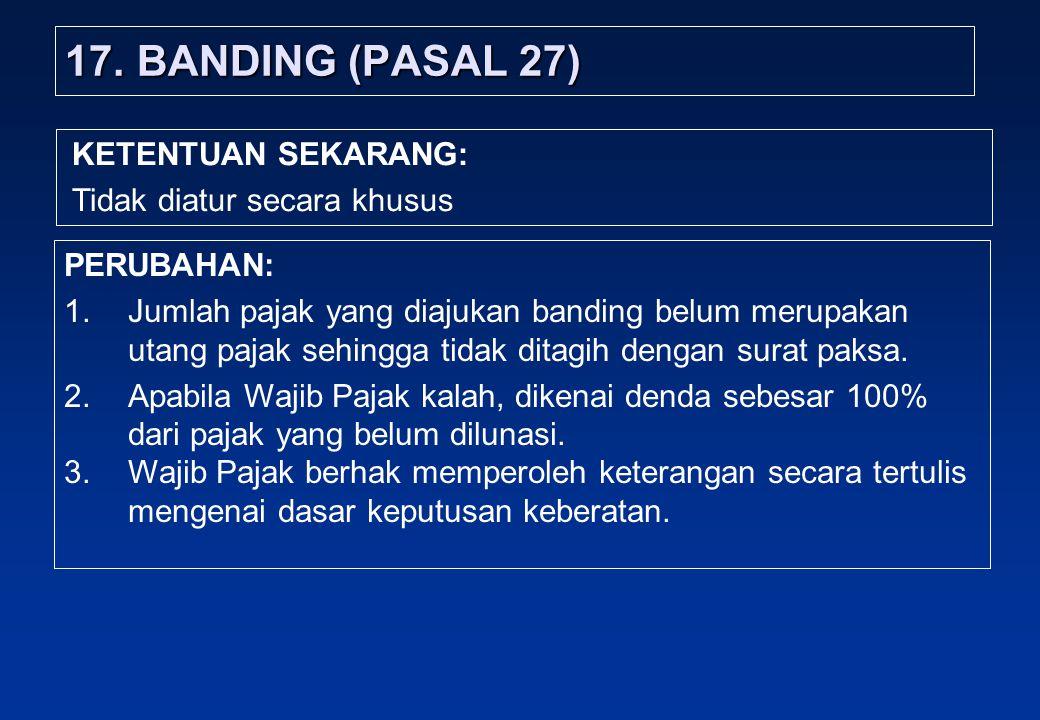 17.BANDING (PASAL 27) PERUBAHAN: 1.Jumlah pajak yang diajukan banding belum merupakan utang pajak sehingga tidak ditagih dengan surat paksa.