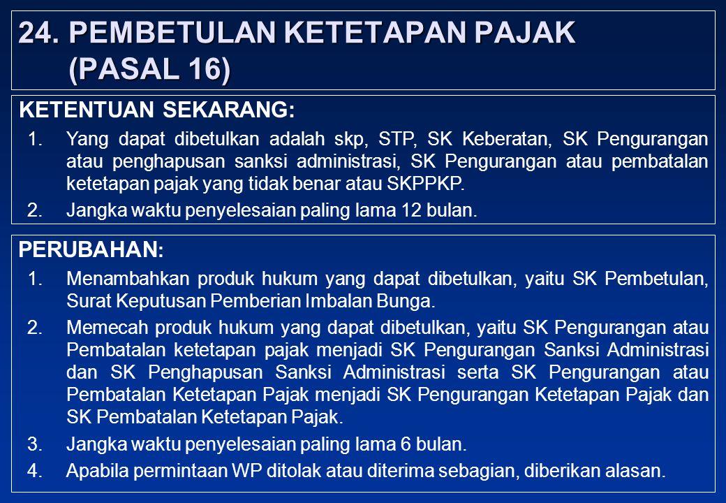 24.PEMBETULAN KETETAPAN PAJAK (PASAL 16) PERUBAHAN : 1.Menambahkan produk hukum yang dapat dibetulkan, yaitu SK Pembetulan, Surat Keputusan Pemberian Imbalan Bunga.