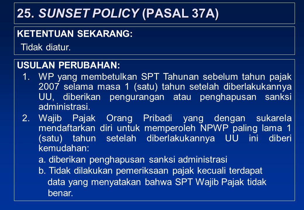 25.SUNSET POLICY (PASAL 37A) USULAN PERUBAHAN: 1.WP yang membetulkan SPT Tahunan sebelum tahun pajak 2007 selama masa 1 (satu) tahun setelah diberlakukannya UU, diberikan pengurangan atau penghapusan sanksi administrasi.