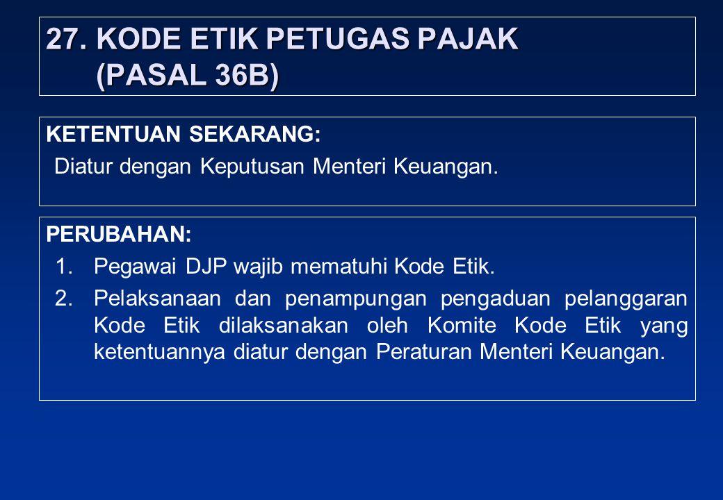 27.KODE ETIK PETUGAS PAJAK (PASAL 36B) PERUBAHAN: 1.Pegawai DJP wajib mematuhi Kode Etik.
