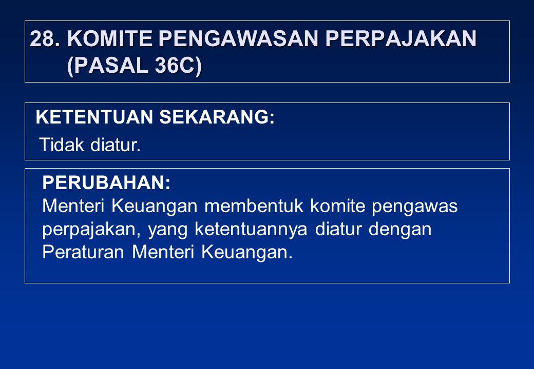 28.KOMITE PENGAWASAN PERPAJAKAN (PASAL 36C) PERUBAHAN: Menteri Keuangan membentuk komite pengawas perpajakan, yang ketentuannya diatur dengan Peraturan Menteri Keuangan.