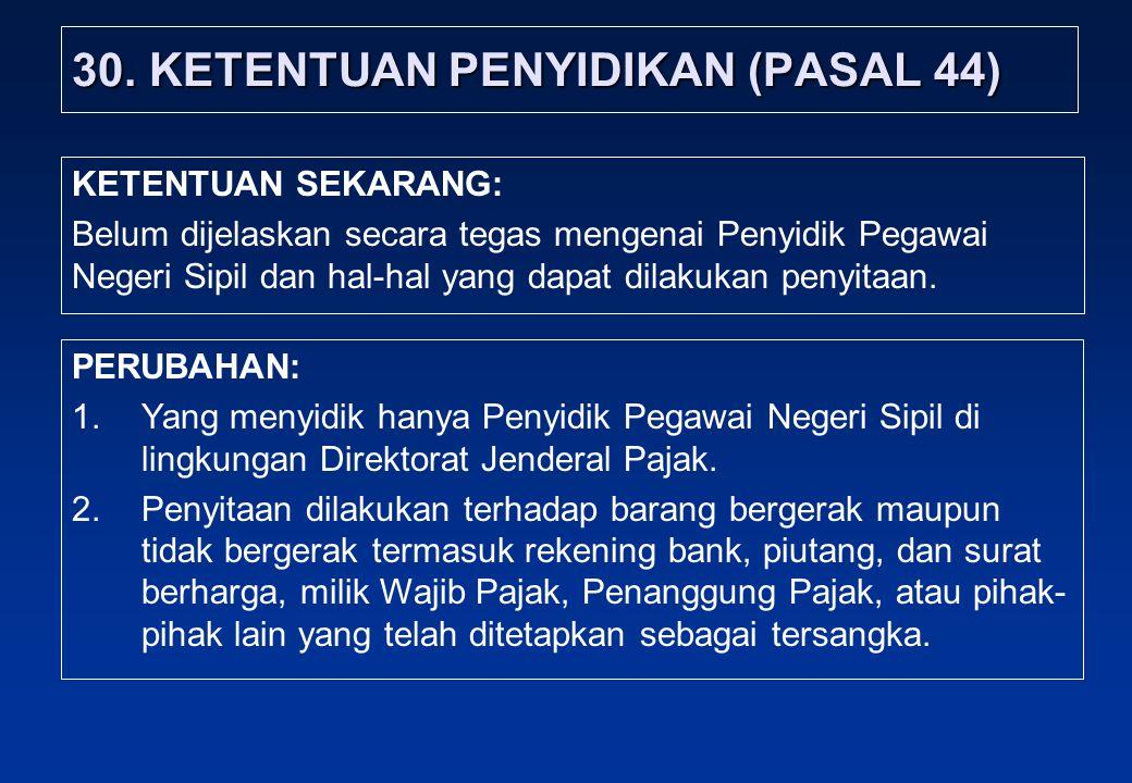 30. KETENTUAN PENYIDIKAN (PASAL 44) PERUBAHAN: 1.Yang menyidik hanya Penyidik Pegawai Negeri Sipil di lingkungan Direktorat Jenderal Pajak. 2.Penyitaa
