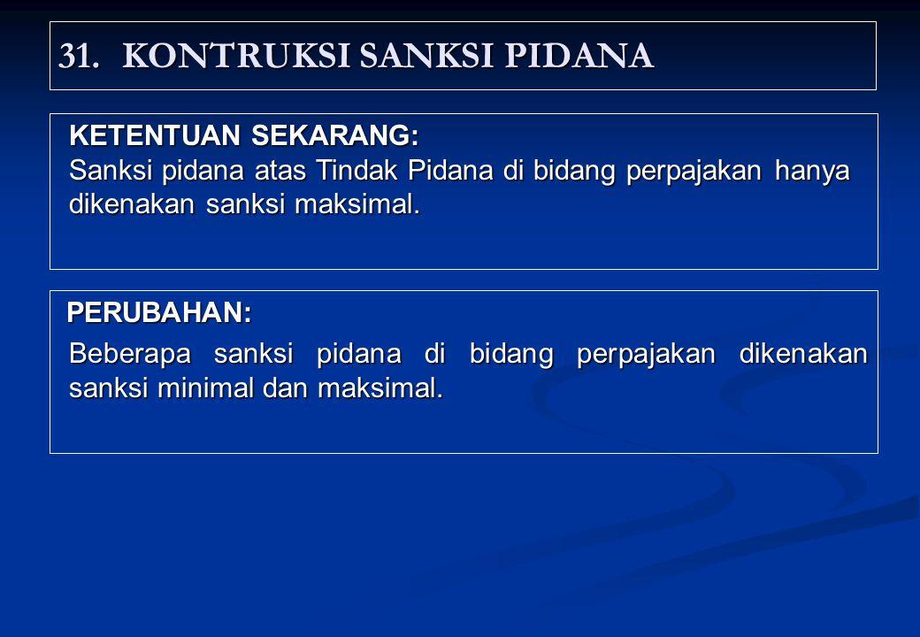 31.KONTRUKSI SANKSI PIDANA PERUBAHAN: PERUBAHAN: Beberapa sanksi pidana di bidang perpajakan dikenakan sanksi minimal dan maksimal.