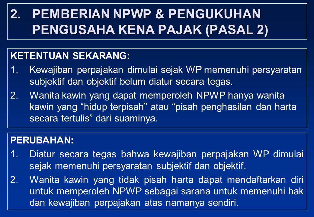 2. PEMBERIAN NPWP & PENGUKUHAN PENGUSAHA KENA PAJAK (PASAL 2) KETENTUAN SEKARANG: 1.Kewajiban perpajakan dimulai sejak WP memenuhi persyaratan subjekt