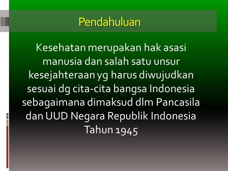 Pendahuluan Kesehatan merupakan hak asasi manusia dan salah satu unsur kesejahteraan yg harus diwujudkan sesuai dg cita-cita bangsa Indonesia sebagaim